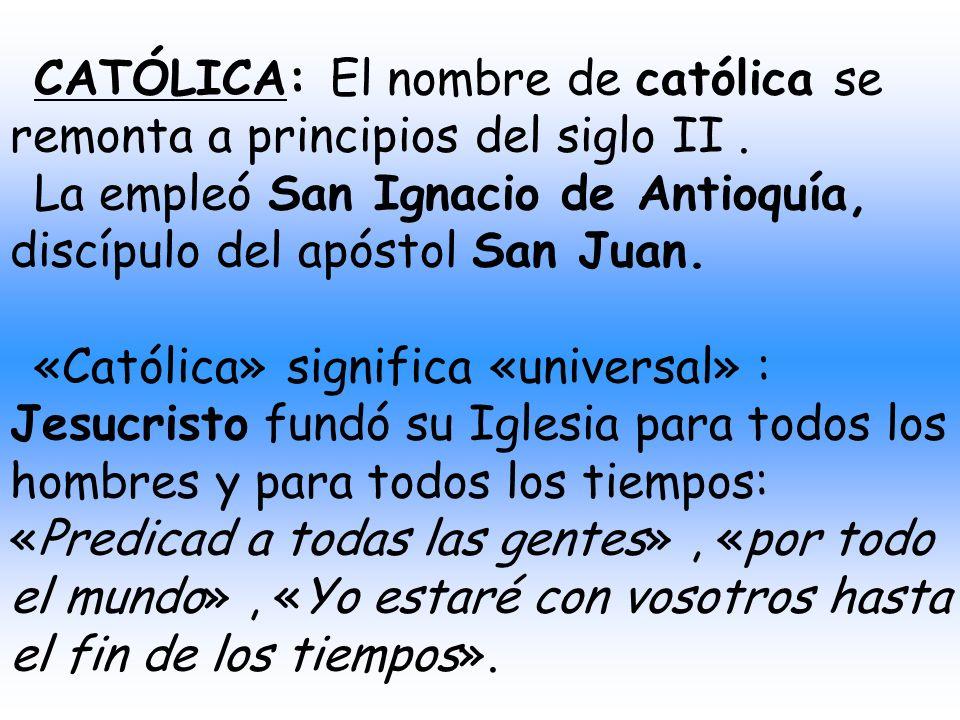 CATÓLICA: El nombre de católica se remonta a principios del siglo II .