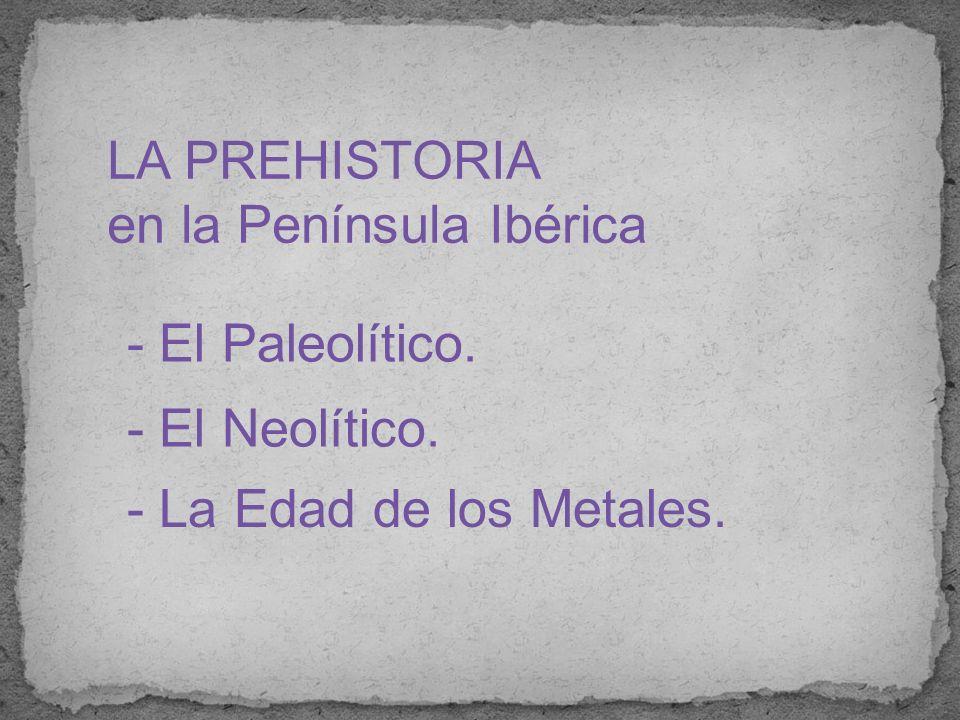 LA PREHISTORIA en la Península Ibérica - El Paleolítico. - El Neolítico. - La Edad de los Metales.