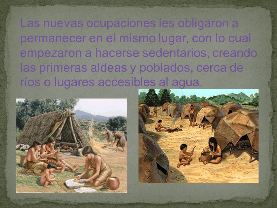 Las nuevas ocupaciones les obligaron a permanecer en el mismo lugar, con lo cual empezaron a hacerse sedentarios, creando las primeras aldeas y poblados, cerca de ríos o lugares accesibles al agua.