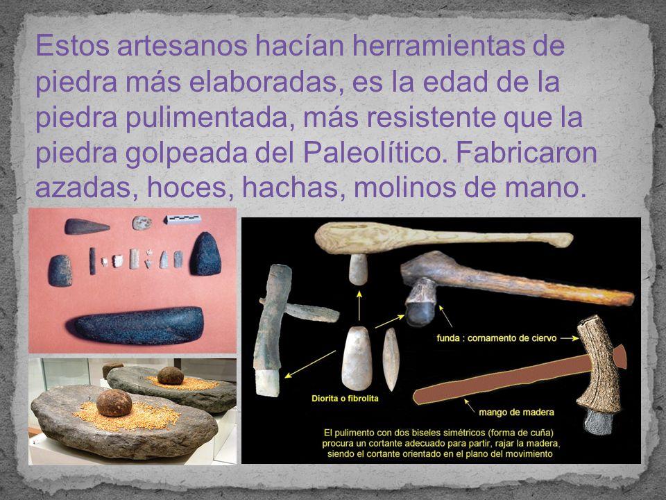 Estos artesanos hacían herramientas de piedra más elaboradas, es la edad de la piedra pulimentada, más resistente que la piedra golpeada del Paleolítico.