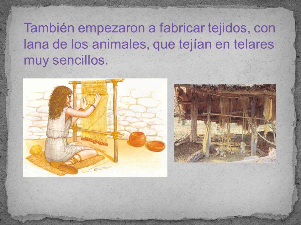 También empezaron a fabricar tejidos, con lana de los animales, que tejían en telares muy sencillos.