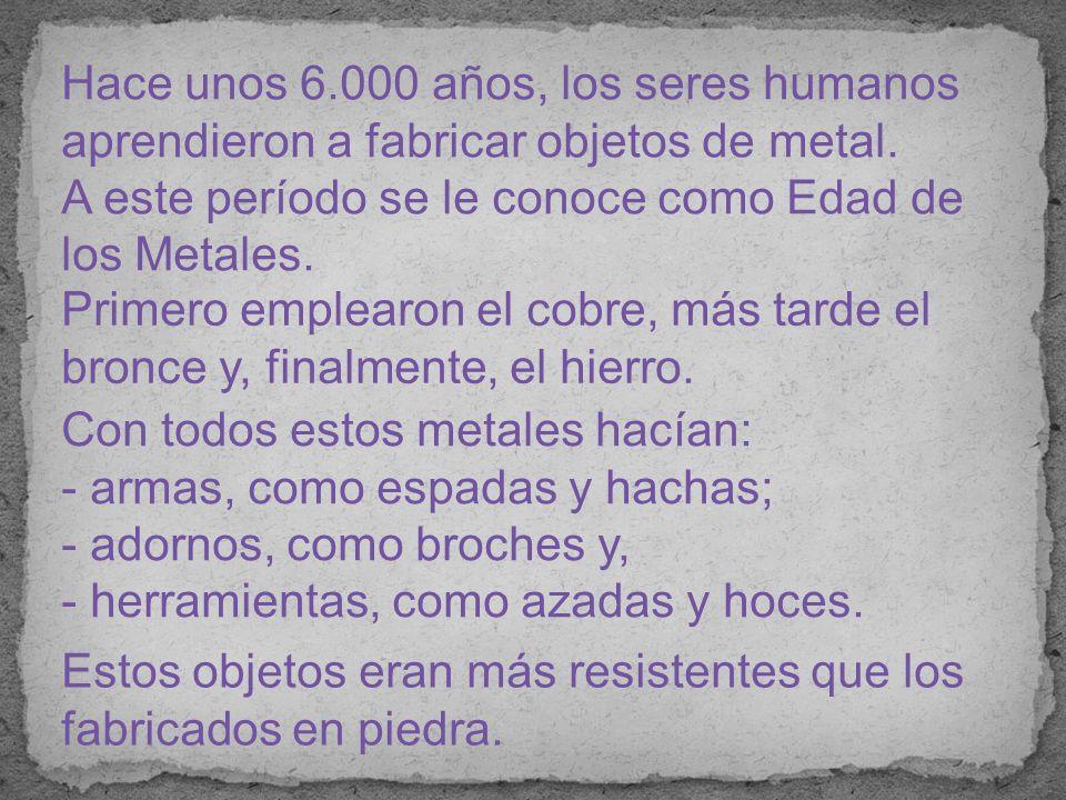 Hace unos 6.000 años, los seres humanos aprendieron a fabricar objetos de metal.