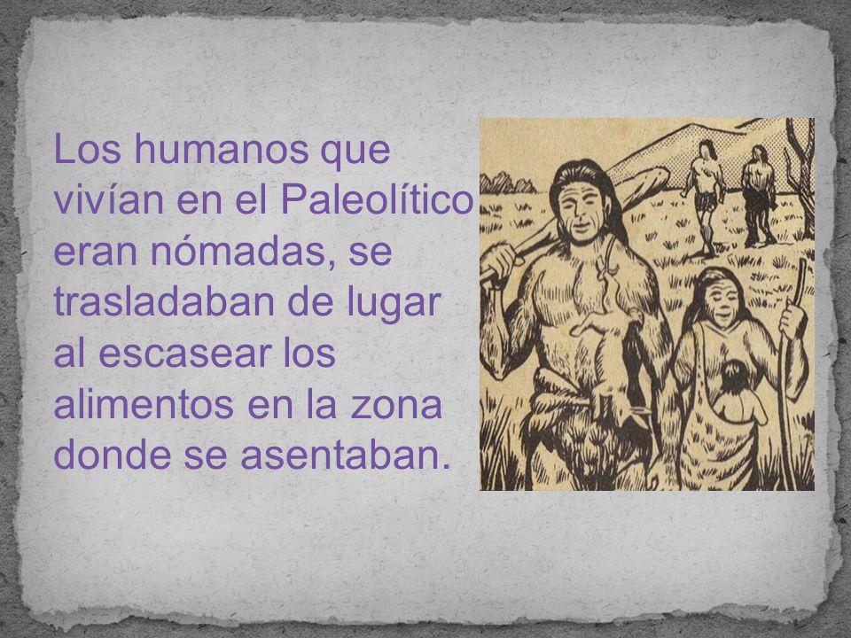 Los humanos que vivían en el Paleolítico eran nómadas, se trasladaban de lugar al escasear los alimentos en la zona donde se asentaban.
