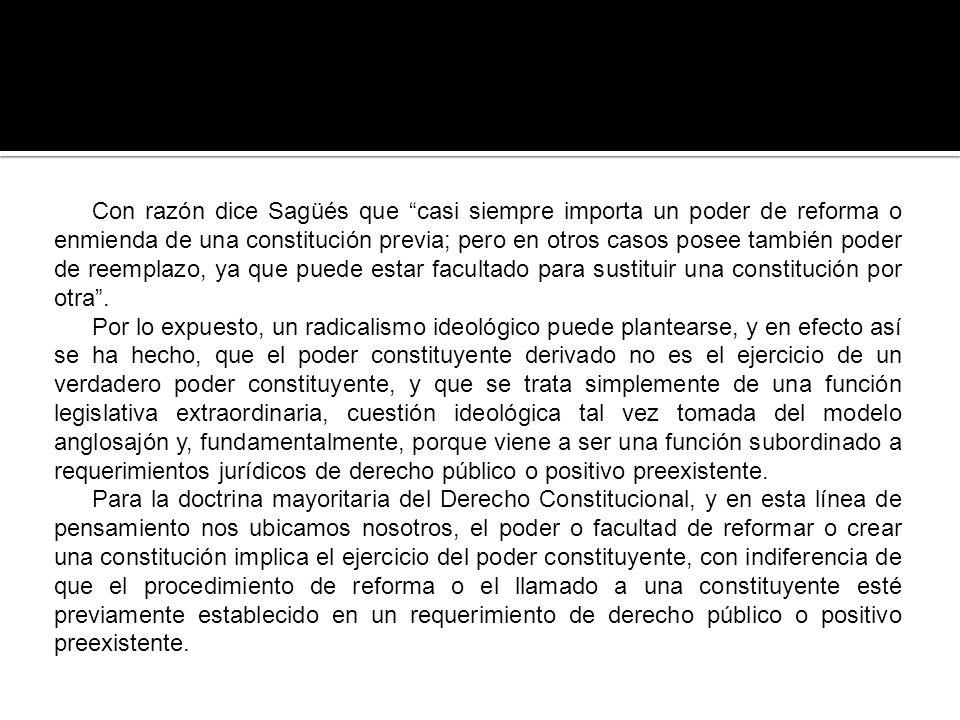 Con razón dice Sagüés que casi siempre importa un poder de reforma o enmienda de una constitución previa; pero en otros casos posee también poder de reemplazo, ya que puede estar facultado para sustituir una constitución por otra .