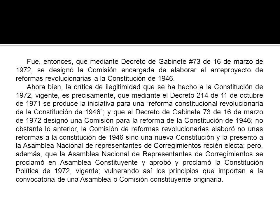Fue, entonces, que mediante Decreto de Gabinete #73 de 16 de marzo de 1972, se designó la Comisión encargada de elaborar el anteproyecto de reformas revolucionarias a la Constitución de 1946.