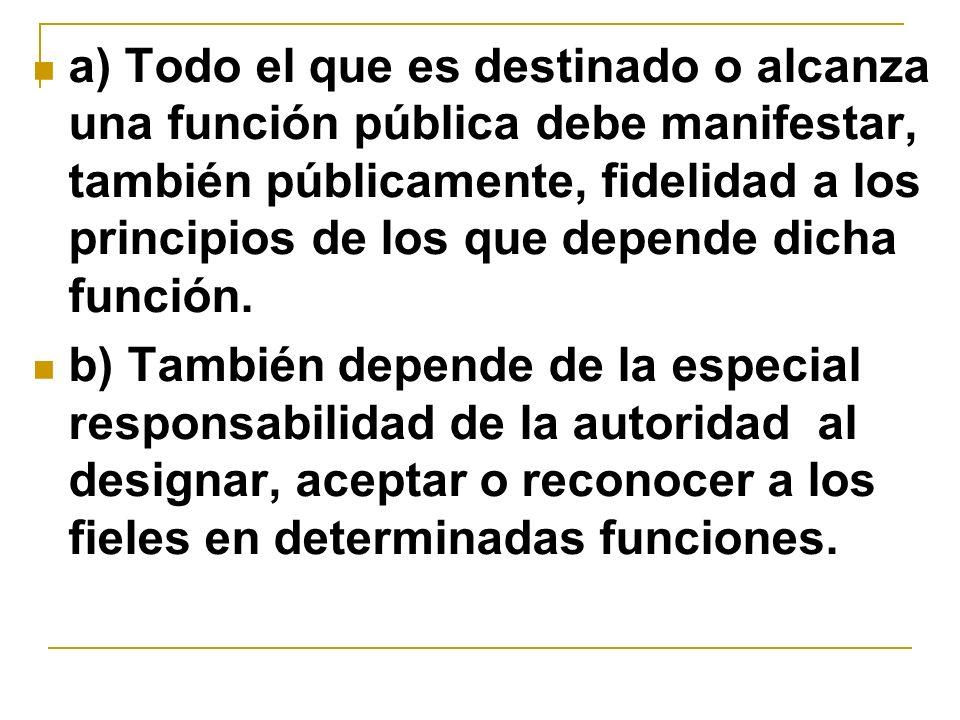 a) Todo el que es destinado o alcanza una función pública debe manifestar, también públicamente, fidelidad a los principios de los que depende dicha función.