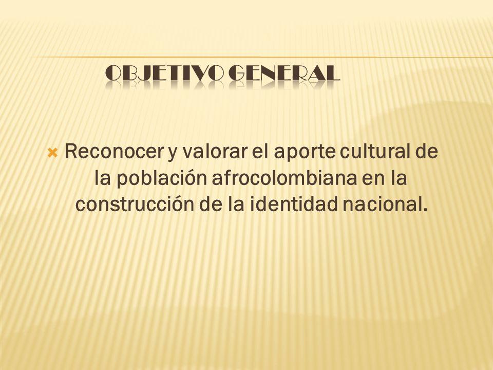 Objetivo general Reconocer y valorar el aporte cultural de la población afrocolombiana en la construcción de la identidad nacional.