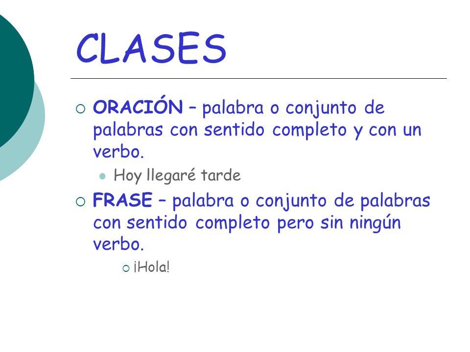 CLASES ORACIÓN – palabra o conjunto de palabras con sentido completo y con un verbo. Hoy llegaré tarde.