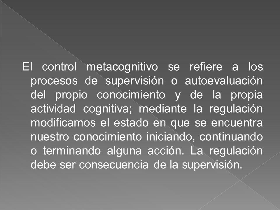 El control metacognitivo se refiere a los procesos de supervisión o autoevaluación del propio conocimiento y de la propia actividad cognitiva; mediante la regulación modificamos el estado en que se encuentra nuestro conocimiento iniciando, continuando o terminando alguna acción.