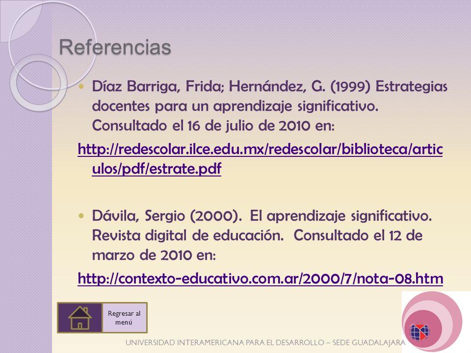 Referencias Díaz Barriga, Frida; Hernández, G. (1999) Estrategias docentes para un aprendizaje significativo. Consultado el 16 de julio de 2010 en: