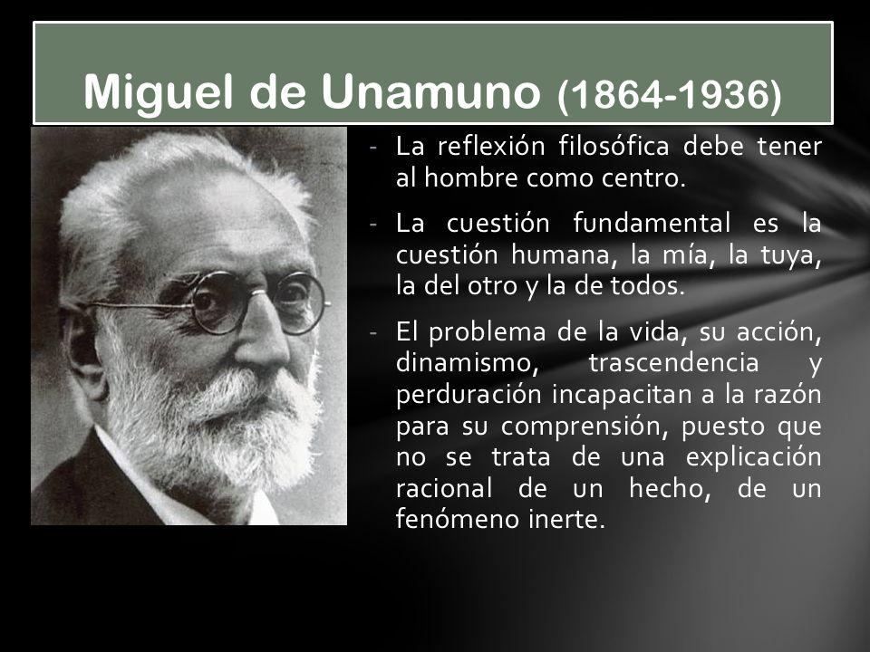 Miguel de Unamuno (1864-1936) La reflexión filosófica debe tener al hombre como centro.