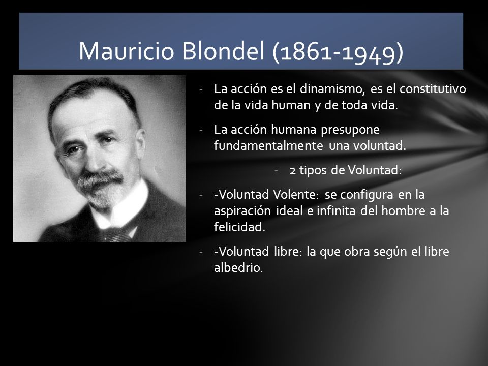 Mauricio Blondel (1861-1949) La acción es el dinamismo, es el constitutivo de la vida human y de toda vida.