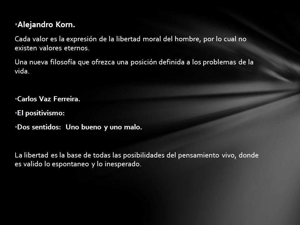 Alejandro Korn. Cada valor es la expresión de la libertad moral del hombre, por lo cual no existen valores eternos.