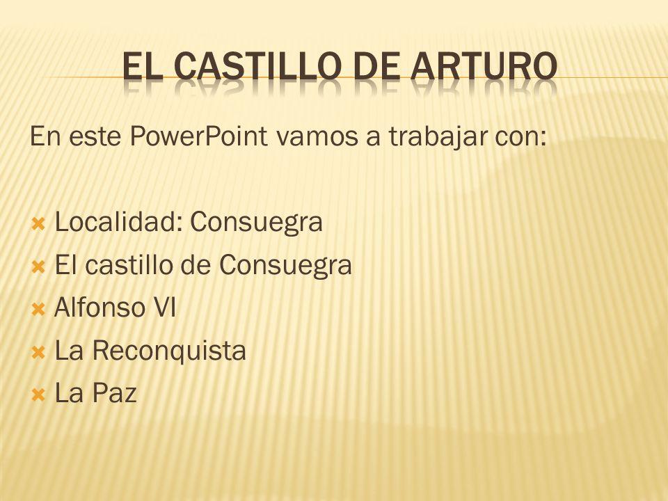 EL CASTILLO DE ARTURO En este PowerPoint vamos a trabajar con: