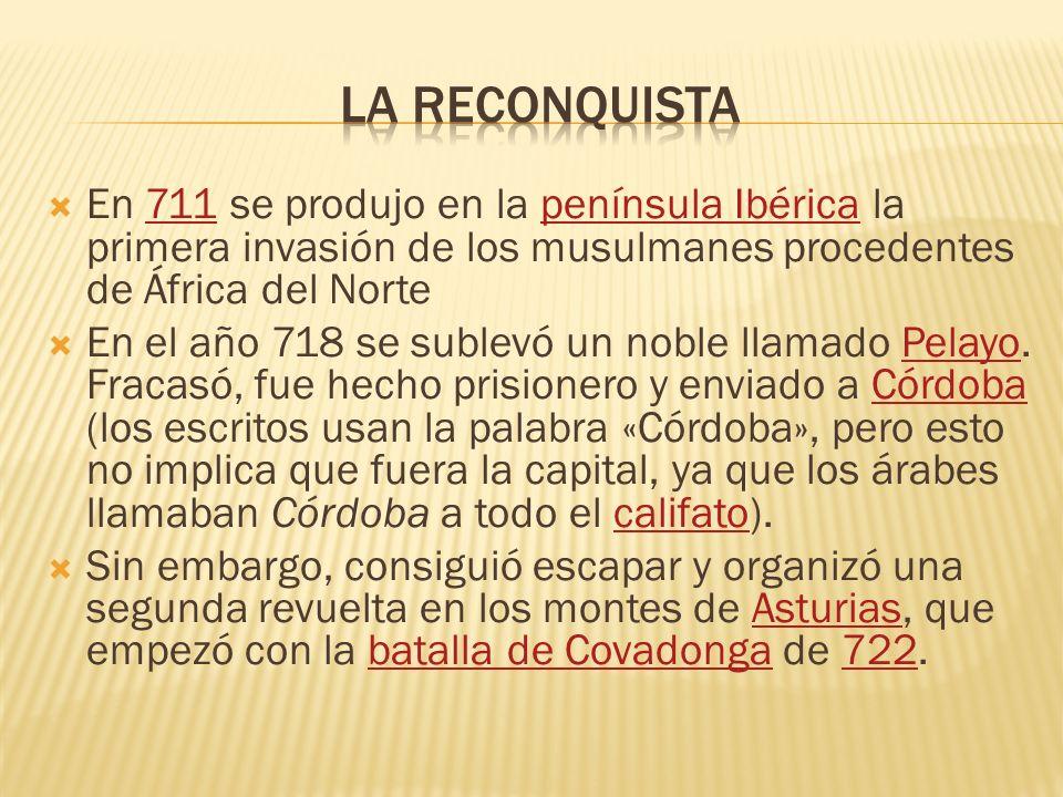 La reconquista En 711 se produjo en la península Ibérica la primera invasión de los musulmanes procedentes de África del Norte.