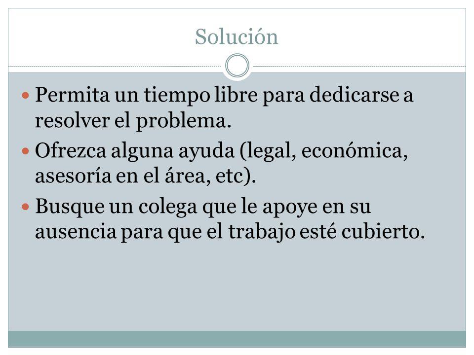 Solución Permita un tiempo libre para dedicarse a resolver el problema. Ofrezca alguna ayuda (legal, económica, asesoría en el área, etc).