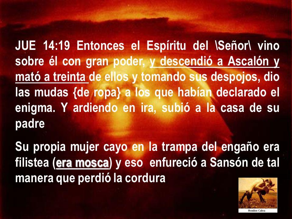 JUE 14:19 Entonces el Espíritu del \Señor\ vino sobre él con gran poder, y descendió a Ascalón y mató a treinta de ellos y tomando sus despojos, dio las mudas {de ropa} a los que habían declarado el enigma. Y ardiendo en ira, subió a la casa de su padre