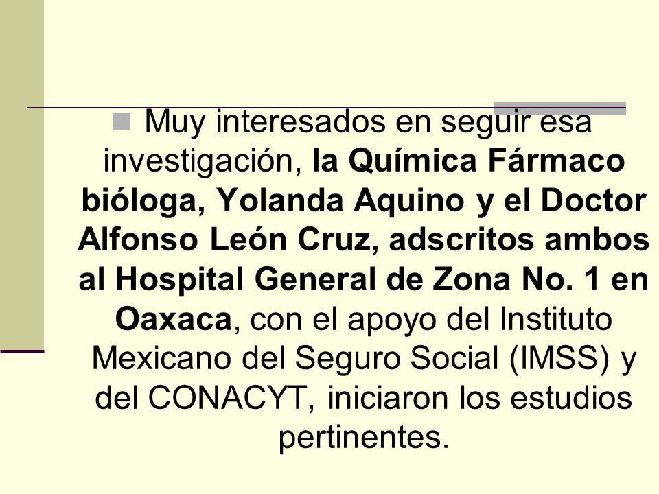 Muy interesados en seguir esa investigación, la Química Fármaco bióloga, Yolanda Aquino y el Doctor Alfonso León Cruz, adscritos ambos al Hospital General de Zona No.