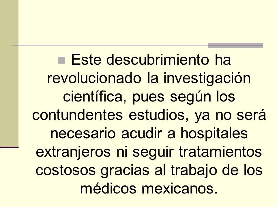 Este descubrimiento ha revolucionado la investigación científica, pues según los contundentes estudios, ya no será necesario acudir a hospitales extranjeros ni seguir tratamientos costosos gracias al trabajo de los médicos mexicanos.