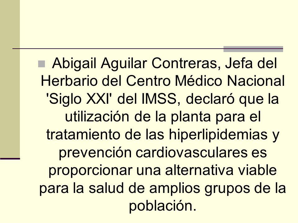 Abigail Aguilar Contreras, Jefa del Herbario del Centro Médico Nacional Siglo XXI del IMSS, declaró que la utilización de la planta para el tratamiento de las hiperlipidemias y prevención cardiovasculares es proporcionar una alternativa viable para la salud de amplios grupos de la población.
