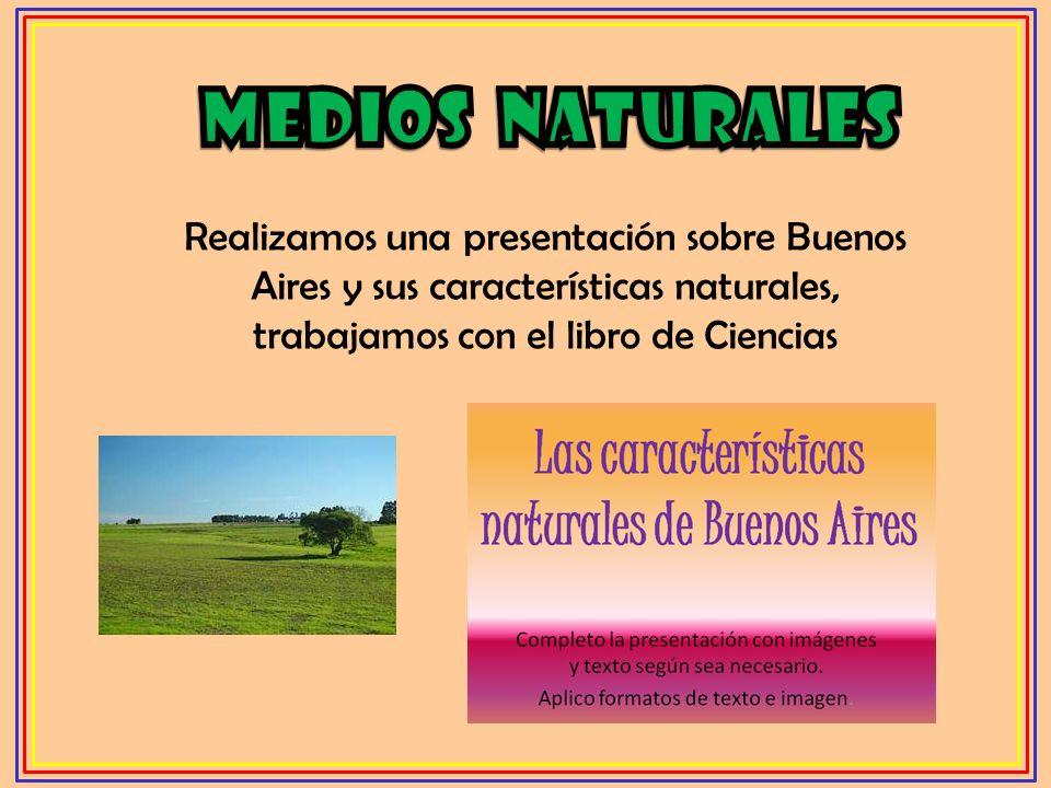 Medios naturales Realizamos una presentación sobre Buenos Aires y sus características naturales, trabajamos con el libro de Ciencias.