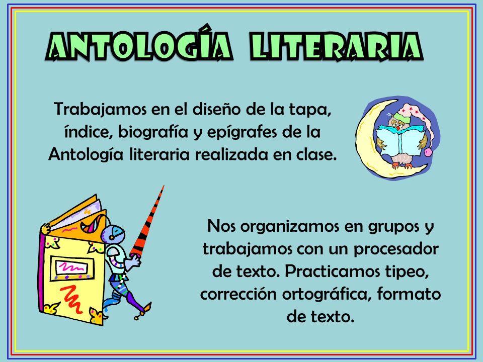 ANTOLOGíA LITERARIA Trabajamos en el diseño de la tapa, índice, biografía y epígrafes de la Antología literaria realizada en clase.