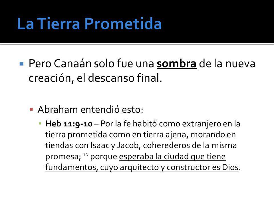 La Tierra PrometidaPero Canaán solo fue una sombra de la nueva creación, el descanso final. Abraham entendió esto: