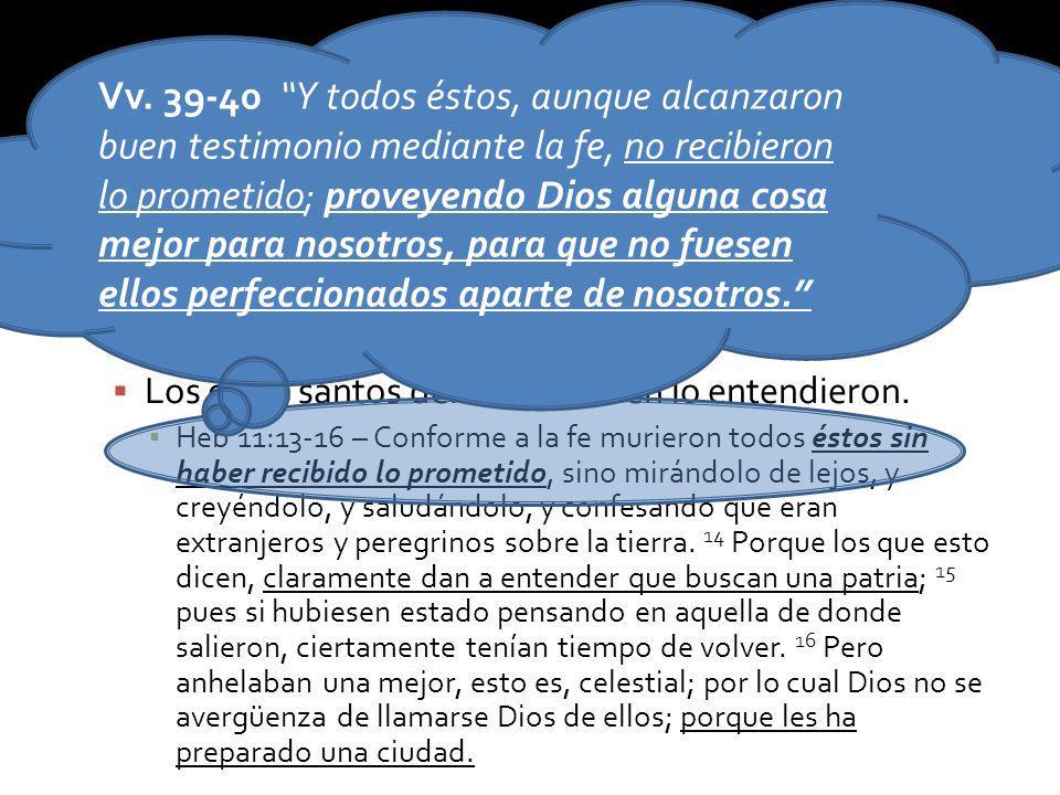 Vv. 39-40 Y todos éstos, aunque alcanzaron buen testimonio mediante la fe, no recibieron lo prometido; proveyendo Dios alguna cosa mejor para nosotros, para que no fuesen ellos perfeccionados aparte de nosotros.