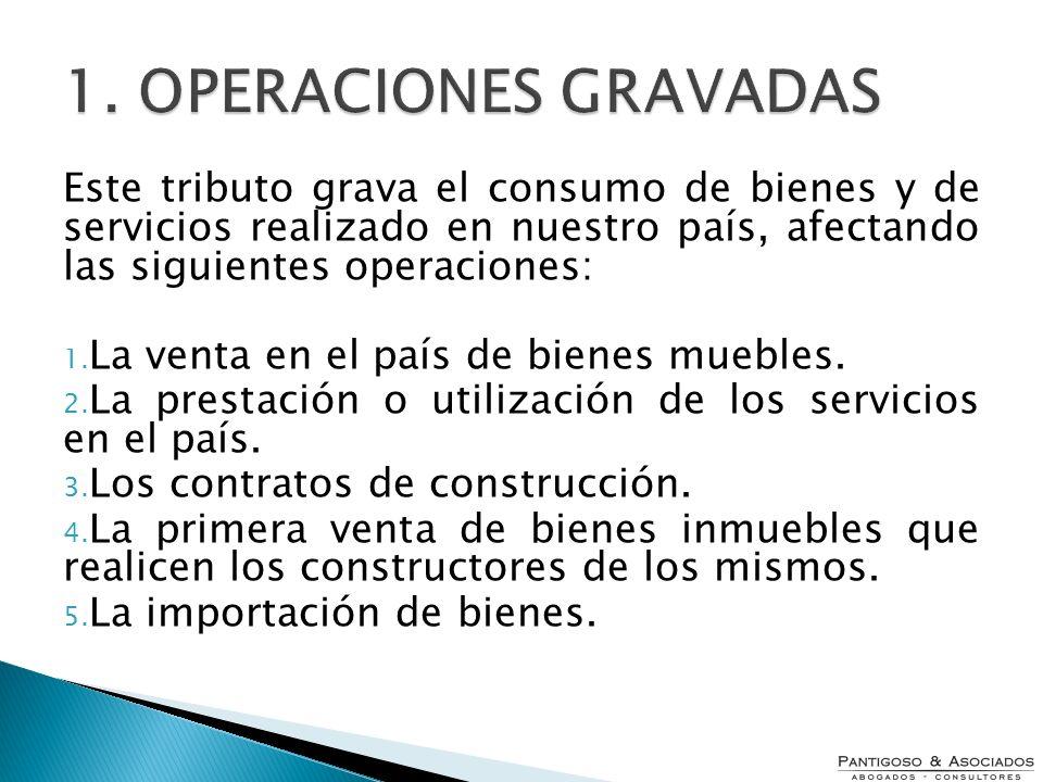 1. OPERACIONES GRAVADAS Este tributo grava el consumo de bienes y de servicios realizado en nuestro país, afectando las siguientes operaciones: