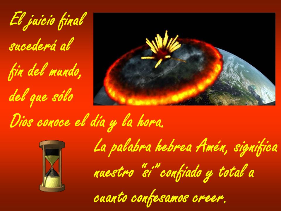 El juicio final sucederá al. fin del mundo, del que sólo. Dios conoce el día y la hora. La palabra hebrea Amén, significa.