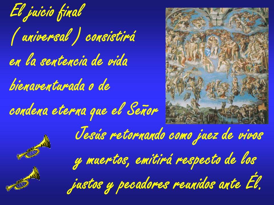 El juicio final ( universal ) consistirá. en la sentencia de vida. bienaventurada o de. condena eterna que el Señor.