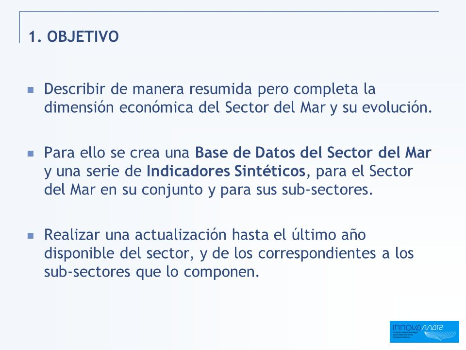 1. OBJETIVO Describir de manera resumida pero completa la dimensión económica del Sector del Mar y su evolución.