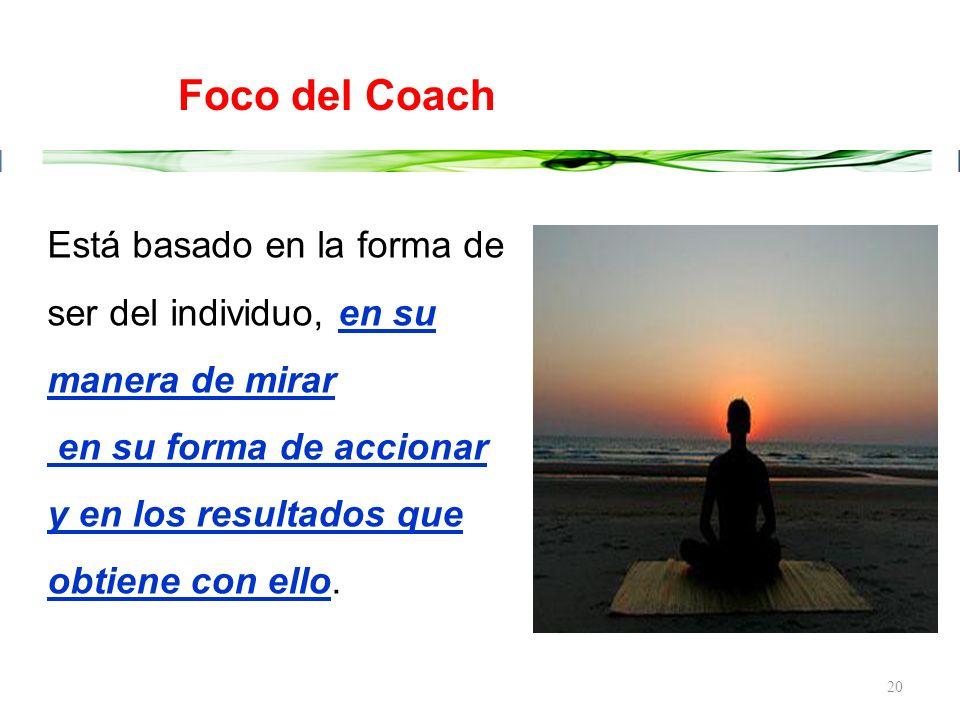 Foco del Coach Está basado en la forma de ser del individuo, en su manera de mirar. en su forma de accionar.