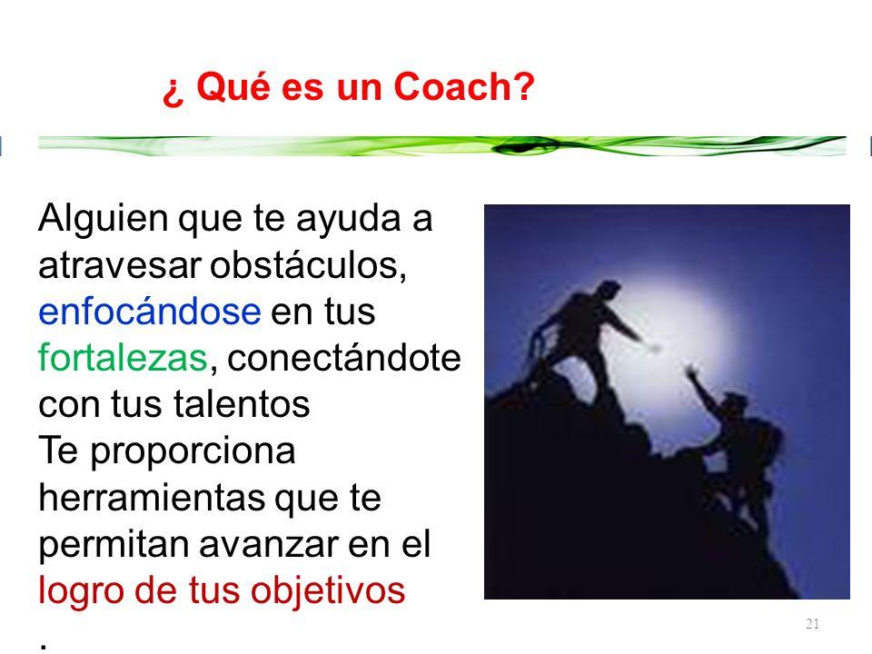 ¿ Qué es un Coach Alguien que te ayuda a atravesar obstáculos, enfocándose en tus fortalezas, conectándote con tus talentos.