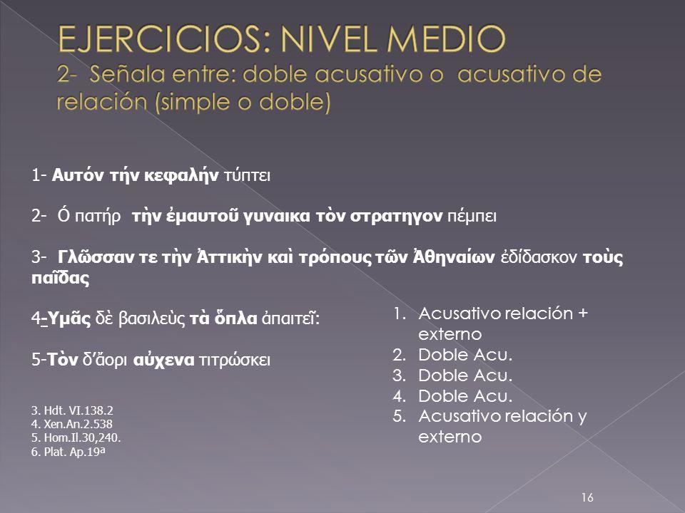 EJERCICIOS: NIVEL MEDIO 2- Señala entre: doble acusativo o acusativo de relación (simple o doble)