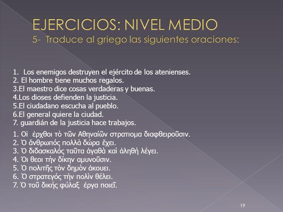 EJERCICIOS: NIVEL MEDIO 5- Traduce al griego las siguientes oraciones: