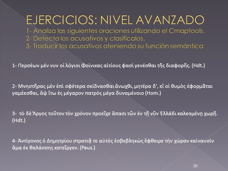 EJERCICIOS: NIVEL AVANZADO 1- Analiza las siguientes oraciones utilizando el Cmaptools. 2- Detecta los acusativos y clasifícalos. 3- Traducir los acusativos ateniendo su función semántica