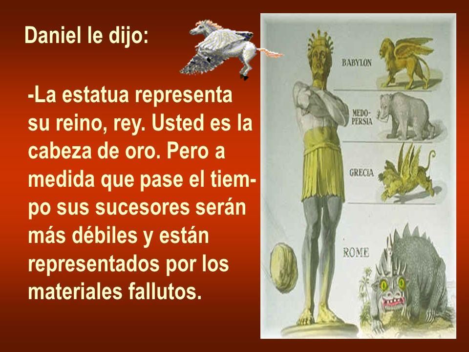 Daniel le dijo: -La estatua representa. su reino, rey. Usted es la. cabeza de oro. Pero a. medida que pase el tiem-
