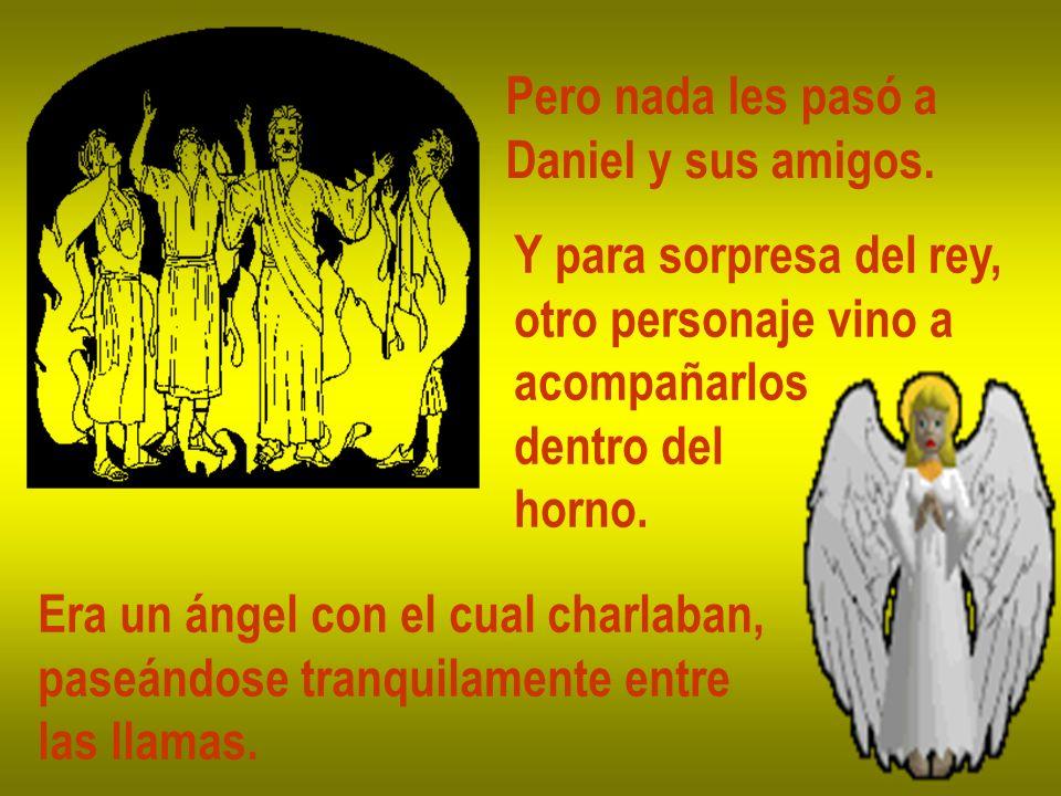 Pero nada les pasó a Daniel y sus amigos. Y para sorpresa del rey, otro personaje vino a. acompañarlos.