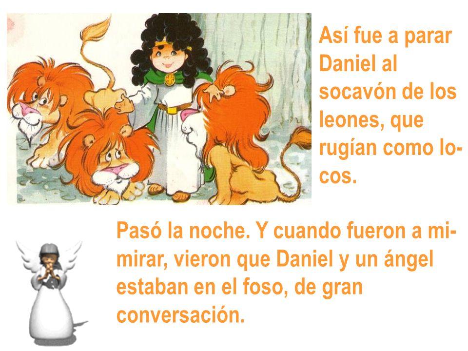 Así fue a parar Daniel al. socavón de los. leones, que. rugían como lo- cos. Pasó la noche. Y cuando fueron a mi-