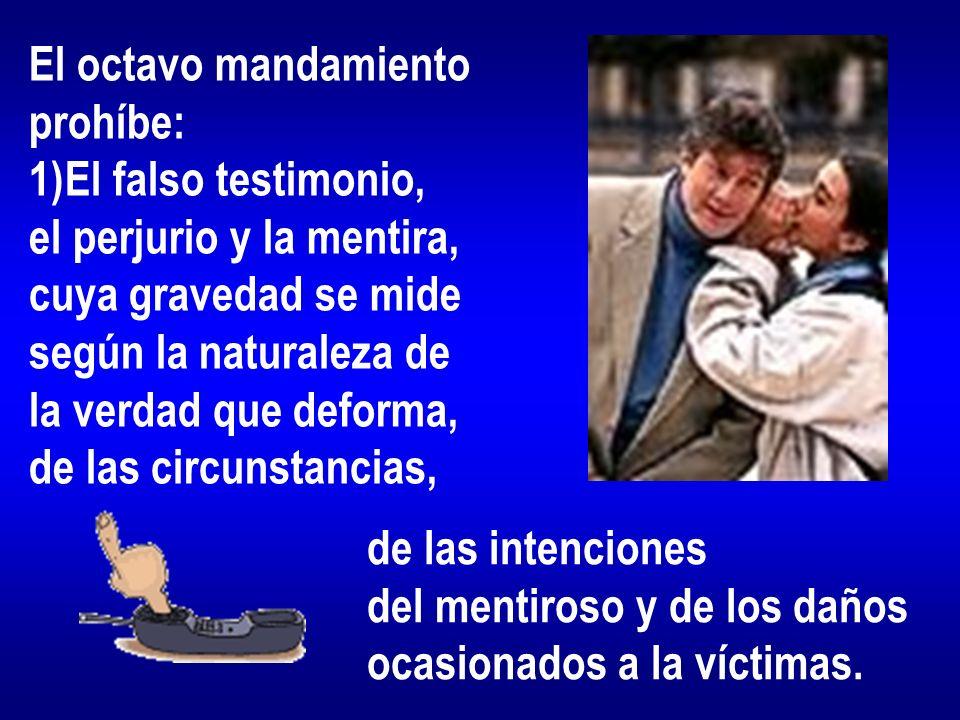 El octavo mandamiento prohíbe: El falso testimonio, el perjurio y la mentira, cuya gravedad se mide.