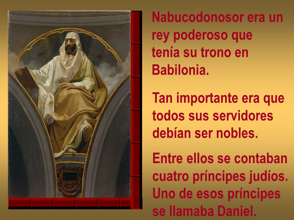 Nabucodonosor era un rey poderoso que. tenía su trono en. Babilonia. Tan importante era que. todos sus servidores.