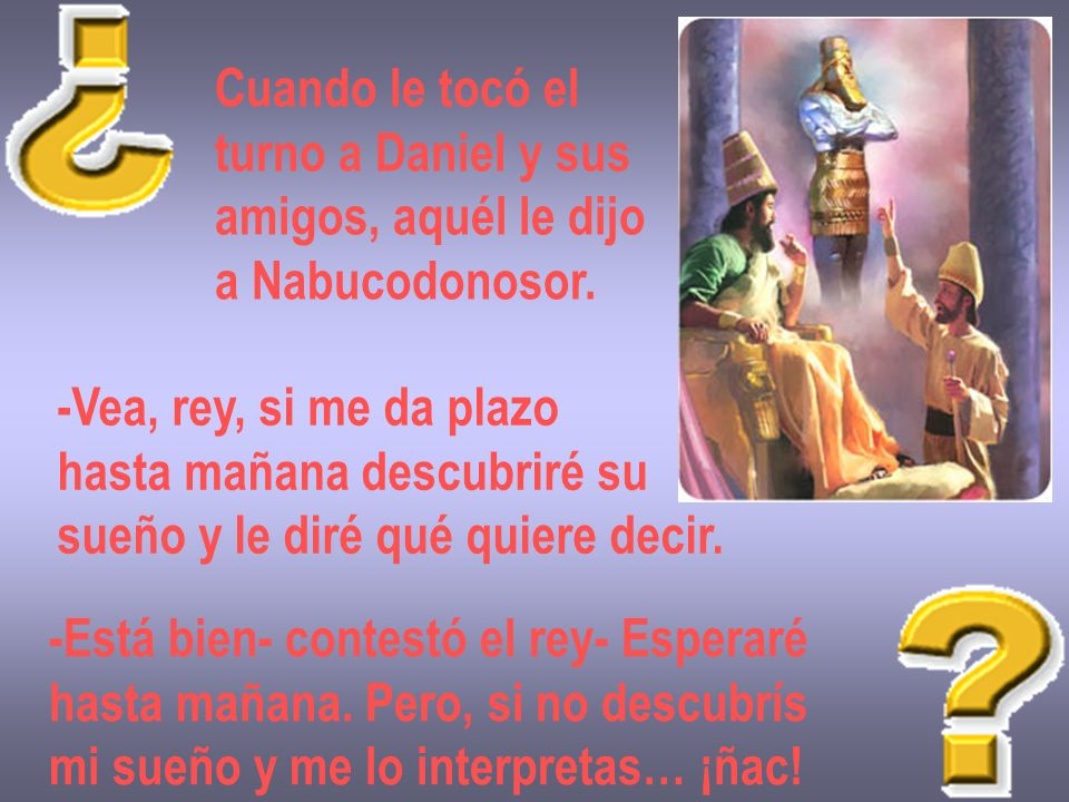 Cuando le tocó el turno a Daniel y sus. amigos, aquél le dijo. a Nabucodonosor. -Vea, rey, si me da plazo.