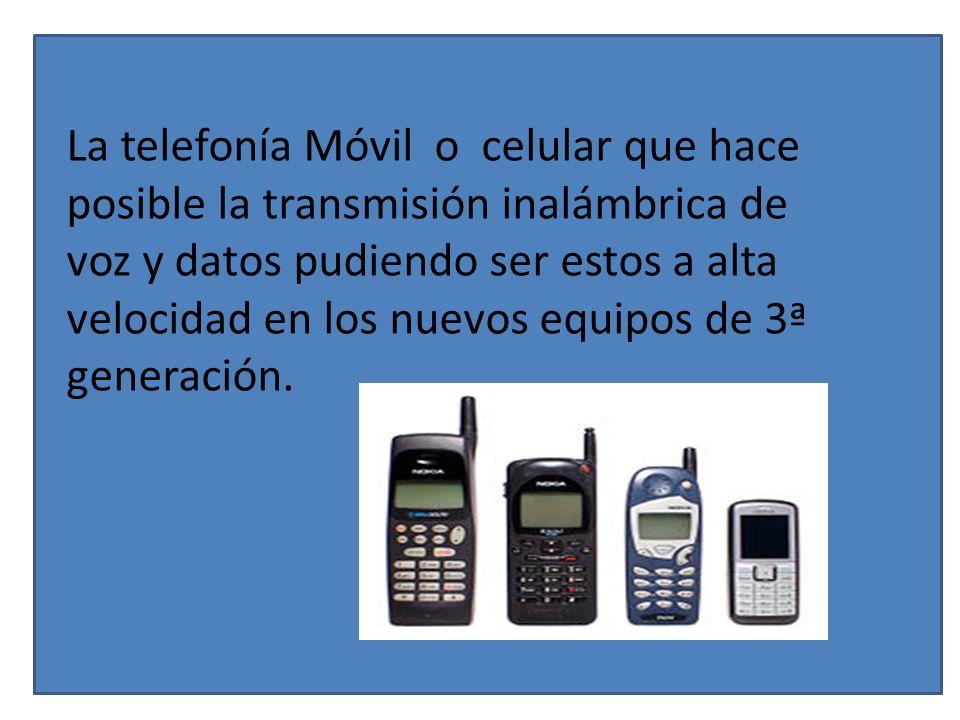 La telefonía Móvil o celular que hace posible la transmisión inalámbrica de voz y datos pudiendo ser estos a alta velocidad en los nuevos equipos de 3ª generación.