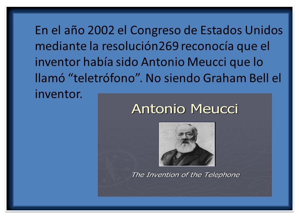 En el año 2002 el Congreso de Estados Unidos mediante la resolución269 reconocía que el inventor había sido Antonio Meucci que lo llamó teletrófono .