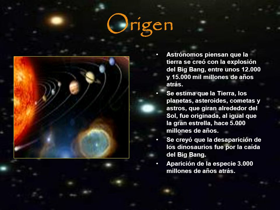 Origen Astrónomos piensan que la tierra se creó con la explosión del Big Bang, entre unos 12.000 y 15.000 mil millones de años atrás.