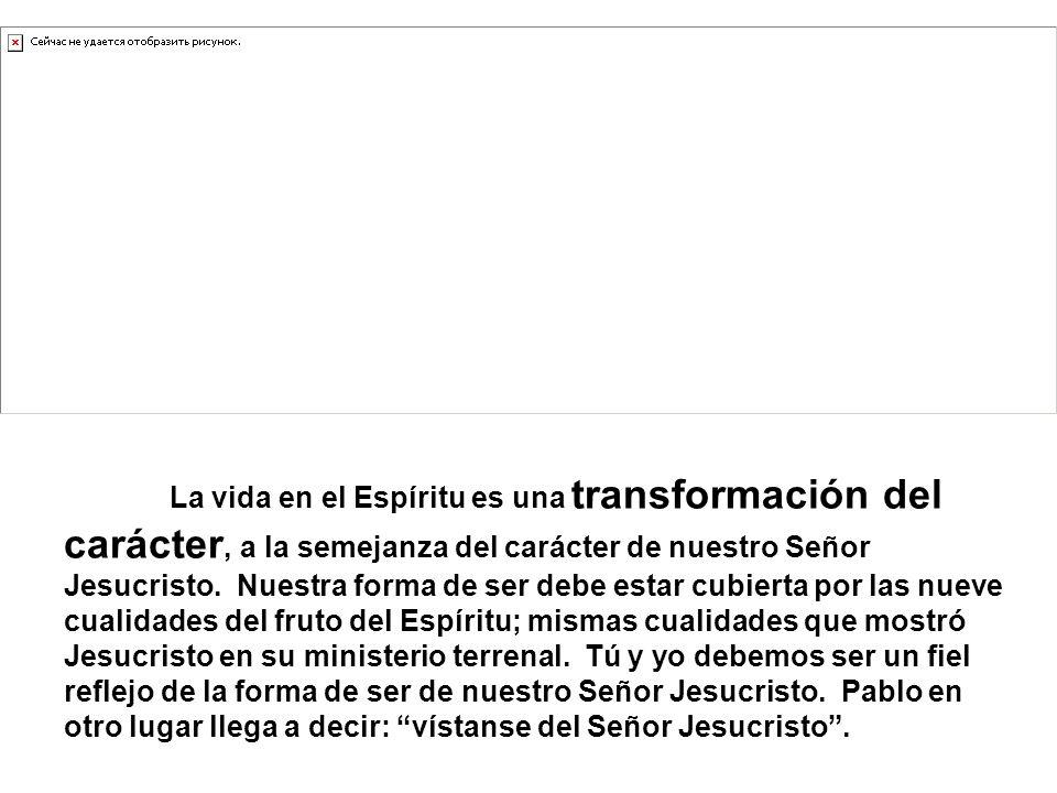 La vida en el Espíritu es una transformación del carácter, a la semejanza del carácter de nuestro Señor Jesucristo.