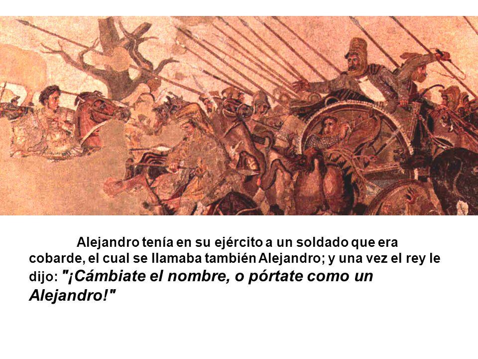 Alejandro tenía en su ejército a un soldado que era cobarde, el cual se llamaba también Alejandro; y una vez el rey le dijo: ¡Cámbiate el nombre, o pórtate como un Alejandro!