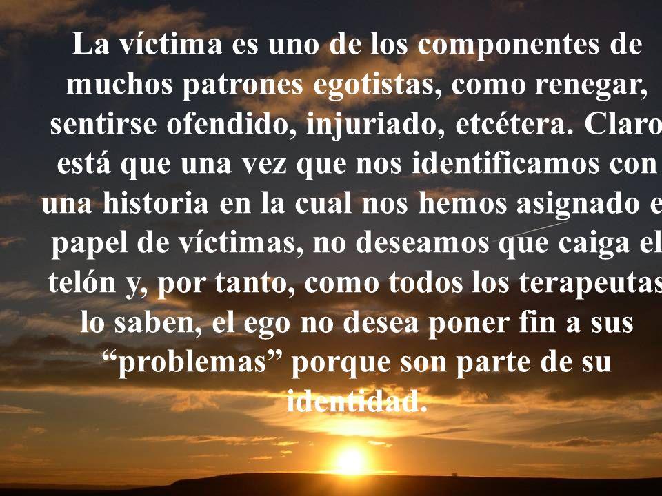 La víctima es uno de los componentes de muchos patrones egotistas, como renegar, sentirse ofendido, injuriado, etcétera.