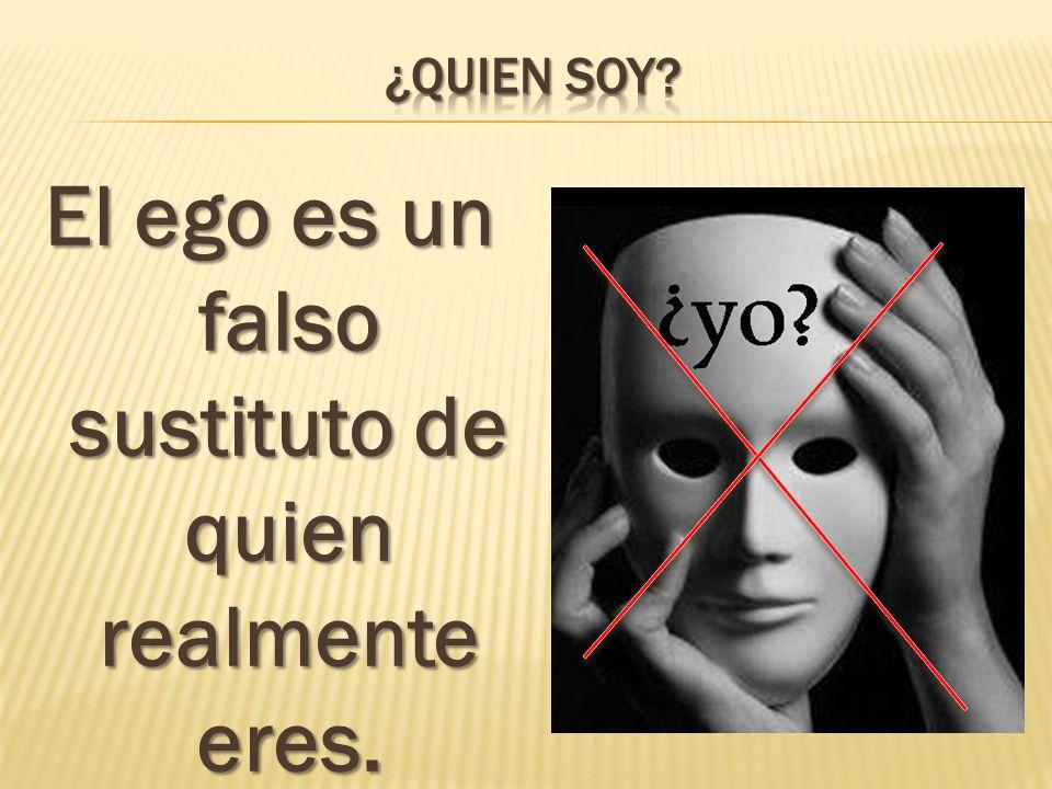 El ego es un falso sustituto de quien realmente eres.